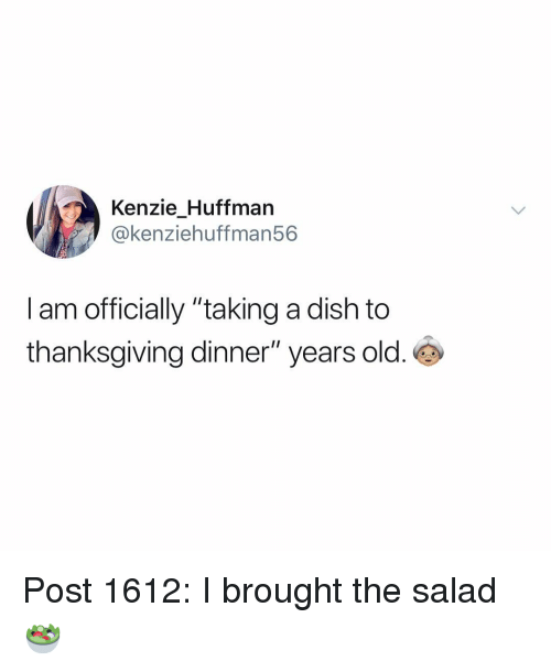 """thanksgiving dinner: Kenzie Huffman  @kenziehuffman56  I am officially """"taking a dish to  thanksgiving dinner"""" years old. Post 1612: I brought the salad 🥗"""