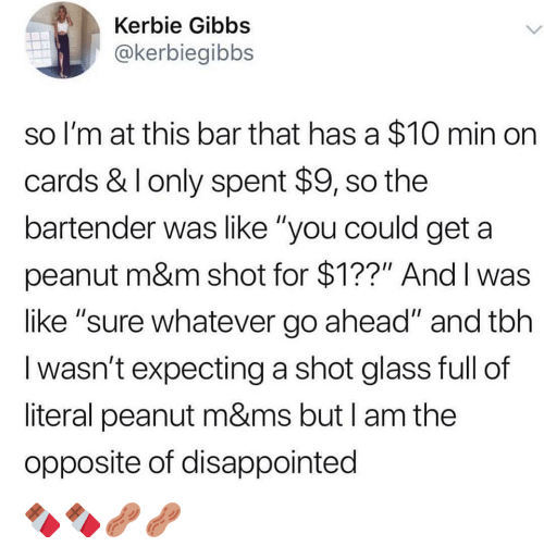 "m&m: Kerbie Gibbs  @kerbiegibbs  so I'm at this bar that has a $10 min on  cards & I only spent $9, so the  bartender was like ""you could get a  peanut m&m shot for $1??"" And I was  like ""sure whatever go ahead"" and tbh  I wasn't expecting a shot glass full of  literal peanut m&ms but I am the  opposite of disappointed 🍫🍫🥜🥜"