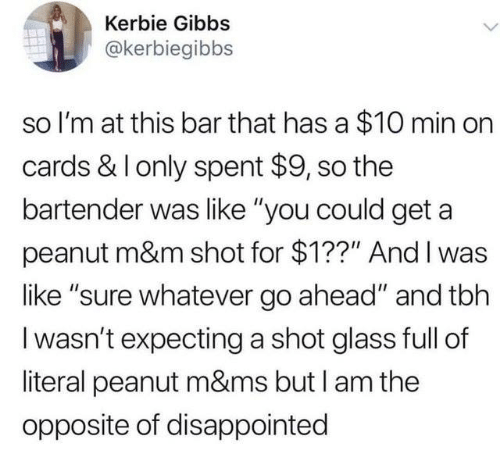 "m&m: Kerbie Gibbs  @kerbiegibbs  so I'm at this bar that has a $10 min on  cards & I only spent $9, so the  bartender was like ""you could get a  peanut m&m shot for $1??"" And I was  like ""sure whatever go ahead"" and tbh  I wasn't expecting a shot glass full of  literal peanut m&ms but I am the  opposite of disappointed"