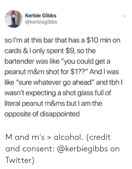 "m&m: Kerbie Gibbs  @kerbiegibbs  so I'm at this bar that has a $10 min orn  cards & Ionly spent $9, so the  bartender was like ""you could geta  peanut m&m shot for $1??"" Andl was  like ""sure whatever go ahead"" and tbh l  wasn't expecting a shot glass full of  literal peanut m&ms but I am the  opposite of disappointed M and m's > alcohol. (credit and consent: @kerbiegibbs on Twitter)"