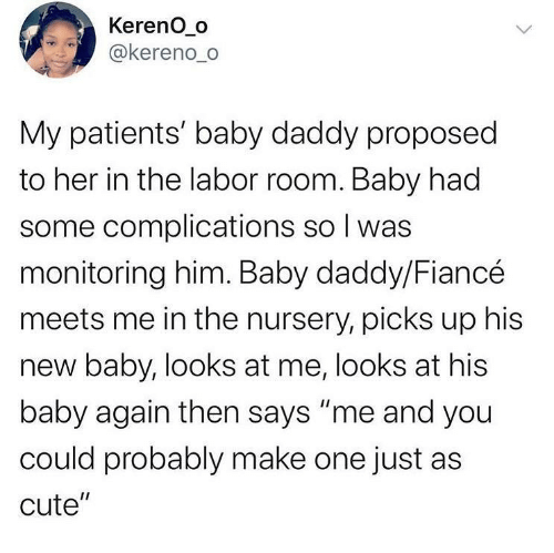 "Patients: Kereno_o  @kereno_o  My patients' baby daddy proposed  to her in the labor room. Baby had  some complications so I was  monitoring him. Baby daddy/Fiancé  meets me in the nursery, picks up his  new baby, looks at me, looks at his  baby again then says ""me and you  could probably make one just as  cute""  <>"