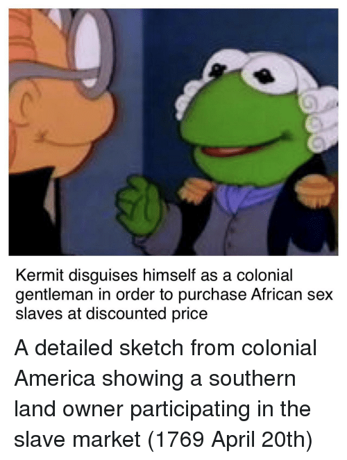 April 20th: Kermit disguises himself as a colonial  gentleman in order to purchase African sex  slaves at discounted price A detailed sketch from colonial America showing a southern land owner participating in the slave market (1769 April 20th)