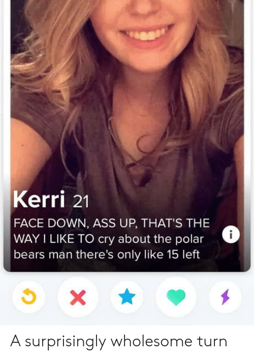 Bears: Kerri 21  FACE DOWN, ASS UP, THAT'S THE  WAY I LIKE TO cry about the polar  bears man there's only like 15 left  X A surprisingly wholesome turn