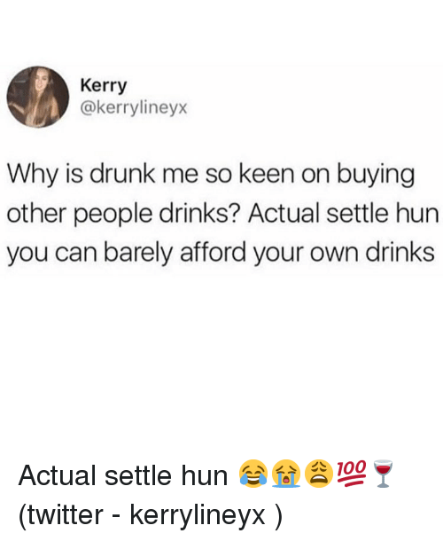 Drunk, Memes, and Twitter: Kerry  @kerrylineyx  Why is drunk me so keen on buying  other people drinks? Actual settle hun  you can barely afford your own drinks Actual settle hun 😂😭😩💯🍷 (twitter - kerrylineyx )