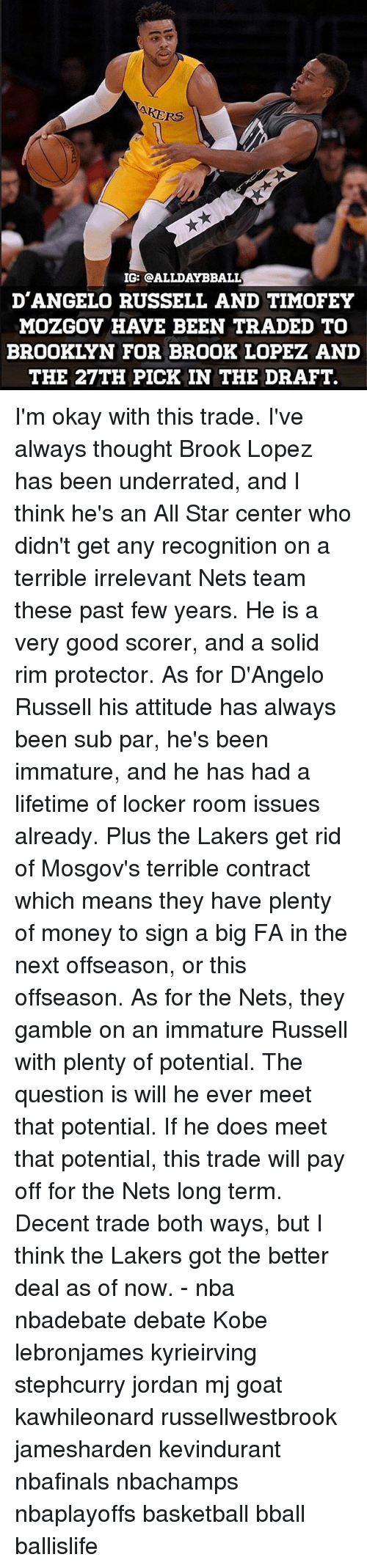 past-few-years: KERS  IG: CALLDAYBBALL  D'ANGELO RUSSELL AND TIMOFEY  MOZGOV HAVE BEEN TRADED TO  BROOKLYN FOR BROOK LOPEZ AND  THE 27TH PICK IN THE DRAFT. I'm okay with this trade. I've always thought Brook Lopez has been underrated, and I think he's an All Star center who didn't get any recognition on a terrible irrelevant Nets team these past few years. He is a very good scorer, and a solid rim protector. As for D'Angelo Russell his attitude has always been sub par, he's been immature, and he has had a lifetime of locker room issues already. Plus the Lakers get rid of Mosgov's terrible contract which means they have plenty of money to sign a big FA in the next offseason, or this offseason. As for the Nets, they gamble on an immature Russell with plenty of potential. The question is will he ever meet that potential. If he does meet that potential, this trade will pay off for the Nets long term. Decent trade both ways, but I think the Lakers got the better deal as of now. - nba nbadebate debate Kobe lebronjames kyrieirving stephcurry jordan mj goat kawhileonard russellwestbrook jamesharden kevindurant nbafinals nbachamps nbaplayoffs basketball bball ballislife