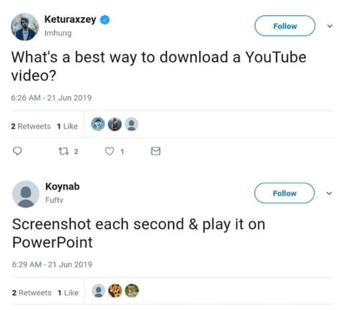 Memes, youtube.com, and Best: Keturaxzey  Follow  Imhung  What's a best way to download a YouTube  video?  6:26 AM-21 Jun 2019  2 Retweets 1 Like  t 2  Koynab  Follow  Fuftv  Screenshot each second & play it on  PowerPoint  6:29 AM-21 Jun 2019  2 Retweets 1 Like