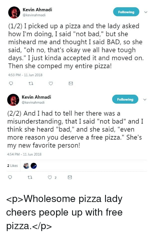 "Bad, Pizza, and Free: Kevin Ahmadi  @kevinahmadi  (1/2) I picked up a pizza and the lady asked  how I'm doing, I said ""not bad,"" but she  misheard me and thought I said BAD, so she  said, ""oh no, that's okay we all have tough  days."" I just kinda accepted it and moved on  Then she comped my entire pizza!  4:53 PM 11 Jun 2018  Kevin Ahmadi  @kevinahmadi  (2/2) And I had to tell her there wasa  misunderstanding, that I said ""not bad"" and I  think she heard ""bad,"" and she said, ""even  more reason you deserve a free pizza."" She's  my new favorite person!  4:54 PM 11 Jun 2018  2 Likes <p>Wholesome pizza lady cheers people up with free pizza.</p>"