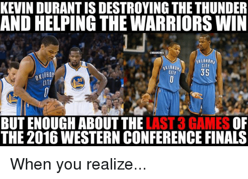 Western Conference Finals: KEVIN DURANT IS DESTROYING THE THUNDER  AND HELPING THE WARRIORS WIN  OKLAHOMA  CITY  35  CITY  CITI  35  LAST 3 GAMES  OF  BUT ENOUGH ABOUT THE  THE 2016 WESTERN CONFERENCE FINALS When you realize...