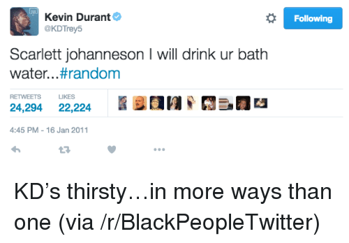 Blackpeopletwitter, Kevin Durant, and Thirsty: Kevin Durant  @KDTrey5  Following  Scarlett johanneson I will drink ur bath  water. . .#random  RETWEETS LIKES  24,294 22,224N  4:45 PM -16 Jan 2011 <p>KD&rsquo;s thirsty&hellip;in more ways than one (via /r/BlackPeopleTwitter)</p>