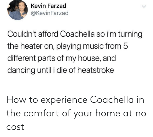 Coachella, Dancing, and Music: Kevin Farzad  @KevinFarzad  Couldn't afford Coachella so i'm turning  the heater on, playing music from 5  different parts of my house, and  dancing until i die of heatstroke How to experience Coachella in the comfort of your home at no cost