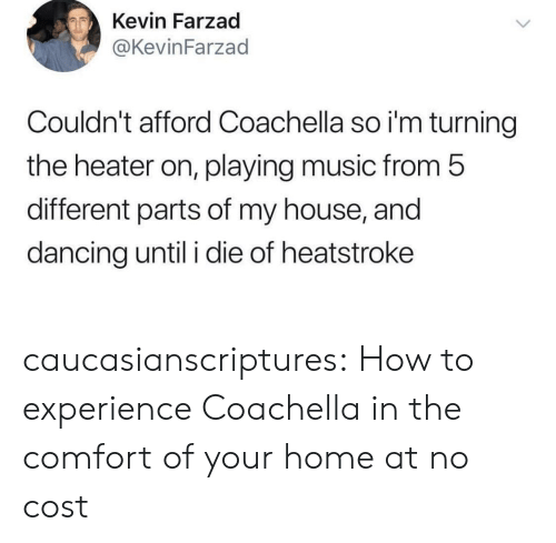 Coachella: Kevin Farzad  @KevinFarzad  Couldn't afford Coachella so i'm turning  the heater on, playing music from 5  different parts of my house, and  dancing until i die of heatstroke caucasianscriptures:  How to experience Coachella in the comfort of your home at no cost