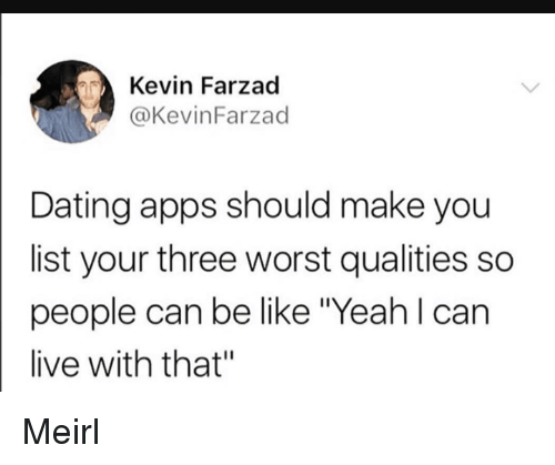"""Be Like, Dating, and Yeah: Kevin Farzad  @KevinFarzad  Dating apps should make you  list your three worst qualities so  people can be like """"Yeah l can  live with that"""" Meirl"""