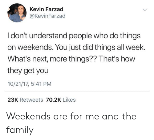 Weekends: Kevin Farzad  @KevinFarzad  I don't understand people who do things  on weekends. You just did things all week.  What's next, more things?? That's how  they get you  10/21/17, 5:41 PM  23K Retweets 70.2K Likes Weekends are for me and the family