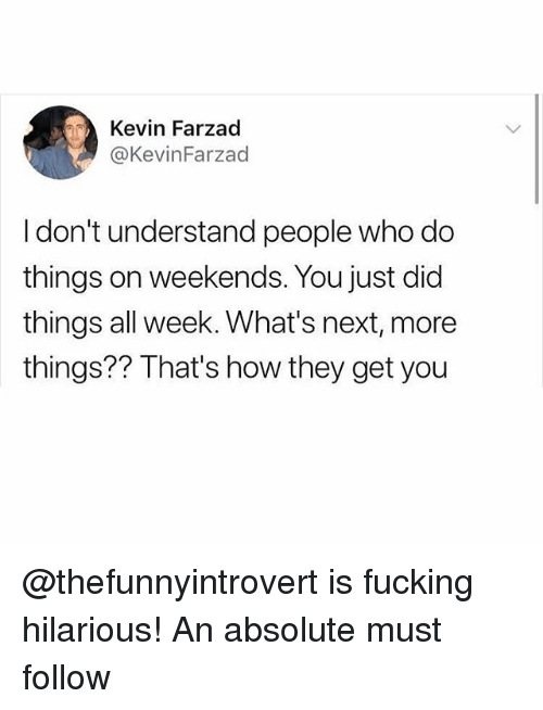 Fucking, Funny, and Meme: Kevin Farzad  @KevinFarzad  Idon't understand people who do  things on weekends. You just did  things all week. What's next, more  things?? That's how they get you @thefunnyintrovert is fucking hilarious! An absolute must follow