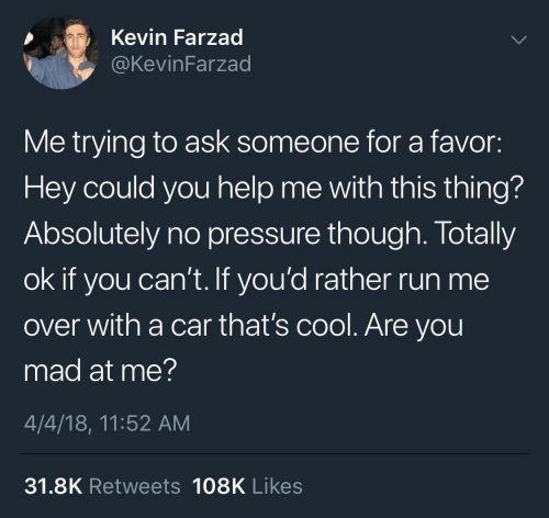 4 4: Kevin Farzad  @KevinFarzad  Me trying to ask someone for a favor:  Hey could you help me with this thing?  Absolutely no pressure though. Totally  ok if you can't. If you'd rather run me  over with a car that's cool. Are you  mad at me?  4/4/18, 11:52 AM  31.8K Retweets 108K Likes