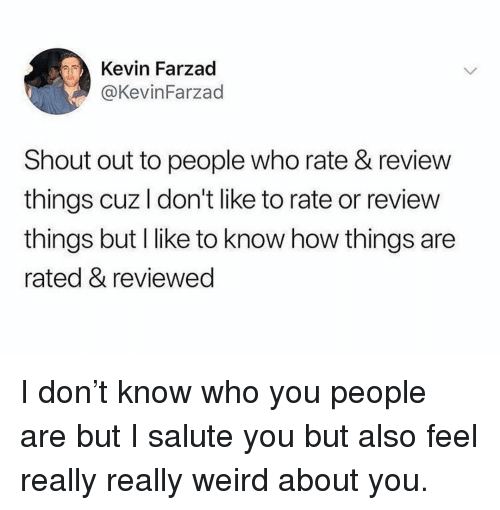 Salute: Kevin Farzad  @KevinFarzad  Shout out to people who rate & review  things cuz I don't like to rate or review  things but I like to know how things are  rated & reviewed I don't know who you people are but I salute you but also feel really really weird about you.