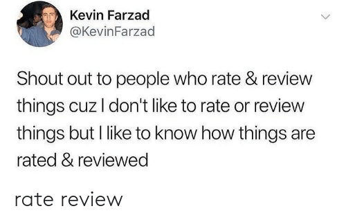 How, Who, and Amp: Kevin Farzad  @KevinFarzad  Shout out to people who rate & review  things cuz I don't like to rate or review  things but I like to know how things are  rated & reviewed rate  review
