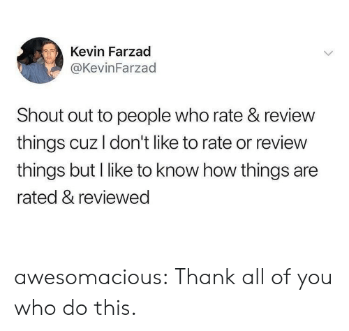 Rated: Kevin Farzad  @KevinFarzad  Shout out to people who rate & review  things cuz I don't like to rate or review  things but I like to know how things are  rated & reviewed awesomacious:  Thank all of you who do this.