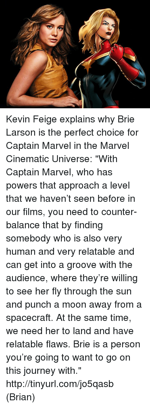 """Grooving: Kevin Feige explains why Brie Larson is the perfect choice for Captain Marvel in the Marvel Cinematic Universe:  """"With Captain Marvel, who has powers that approach a level that we haven't seen before in our films, you need to counter-balance that by finding somebody who is also very human and very relatable and can get into a groove with the audience, where they're willing to see her fly through the sun and punch a moon away from a spacecraft. At the same time, we need her to land and have relatable flaws.  Brie is a person you're going to want to go on this journey with."""" http://tinyurl.com/jo5qasb  (Brian)"""