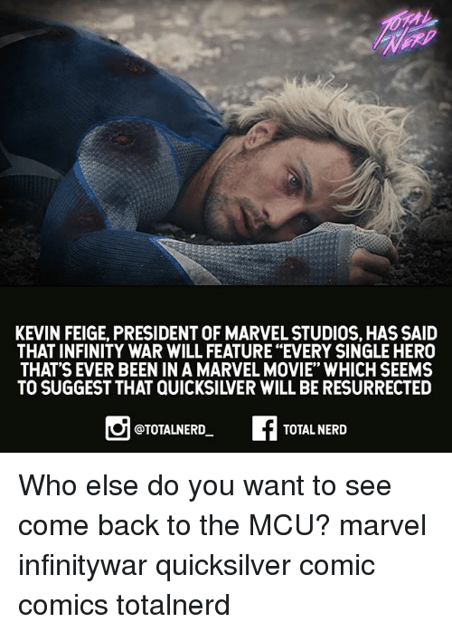 """Memes, Nerd, and Infinity: KEVIN FEIGE, PRESIDENT OF MARVEL STUDIOS, HAS SAID  THAT INFINITY WAR WILL FEATURE """"EVERY SINGLE HERO  THAT'S EVER BEEN IN A MARVEL MOVIE"""" WHICH SEEMS  TO SUGGEST THAT QUICKSILVER WILL BE RESURRECTED  @TOTALNERD  TOTAL NERD Who else do you want to see come back to the MCU? marvel infinitywar quicksilver comic comics totalnerd"""