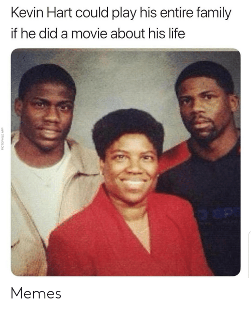 Could Play: Kevin Hart could play his entire family  if he did a movie about his life  PICTOPHILE APP Memes