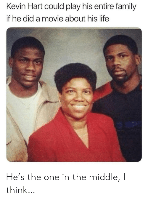 Could Play: Kevin Hart could play his entire family  if he did a movie about his life  o an He's the one in the middle, I think…