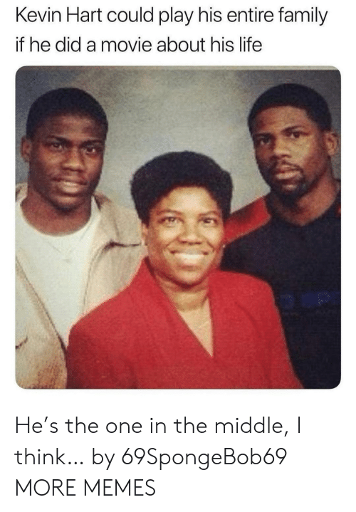 Could Play: Kevin Hart could play his entire family  if he did a movie about his life  o an He's the one in the middle, I think… by 69SpongeBob69 MORE MEMES