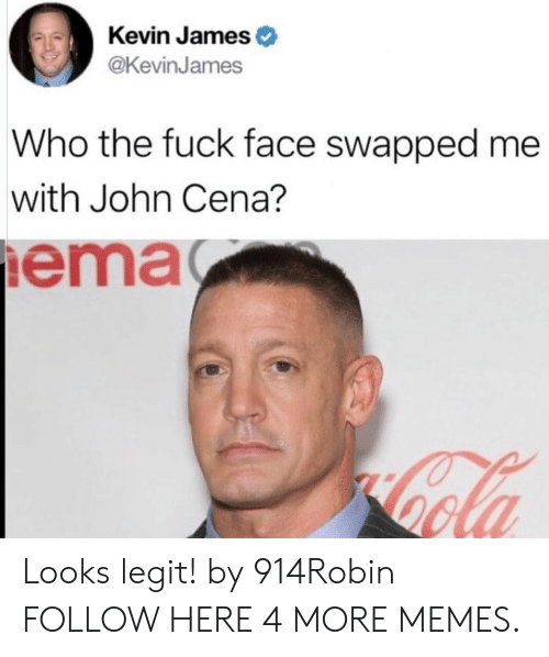 ema: Kevin James  @KevinJames  Who the fuck face swapped me  with John Cena?  ema Looks legit! by 914Robin FOLLOW HERE 4 MORE MEMES.