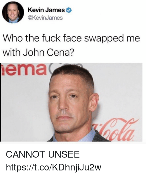 ema: Kevin Jameso  @KevinJames  Who the fuck face swapped me  with John Cena?  ema  ola CANNOT UNSEE https://t.co/KDhnjiJu2w