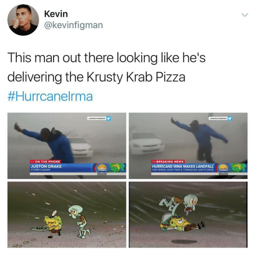 Raine: Kevin  @kevinfigman  This man out there looking like he's  delivering the Krusty Krab Pizza  Hurrcanelrma  ON THE PHONE  > BREAKING NEWS  JUSTON DRAKE  STORM CHASER  HURRICANE IRMA MAKES LANDFALL  TODAY  HIGH WINDS, HEAVY RAIN & TORNADOES LASH FLORIDA  TODAY