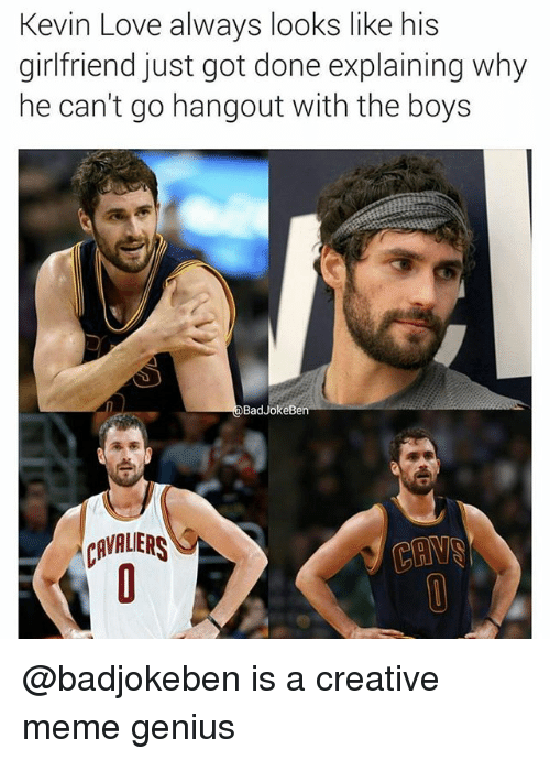 Kevin Love, Love, and Meme: Kevin Love always looks like his  girlfriend just got done explaining why  ne cant go nangout witn the boyS  BadJokeBe  RVAUER @badjokeben is a creative meme genius
