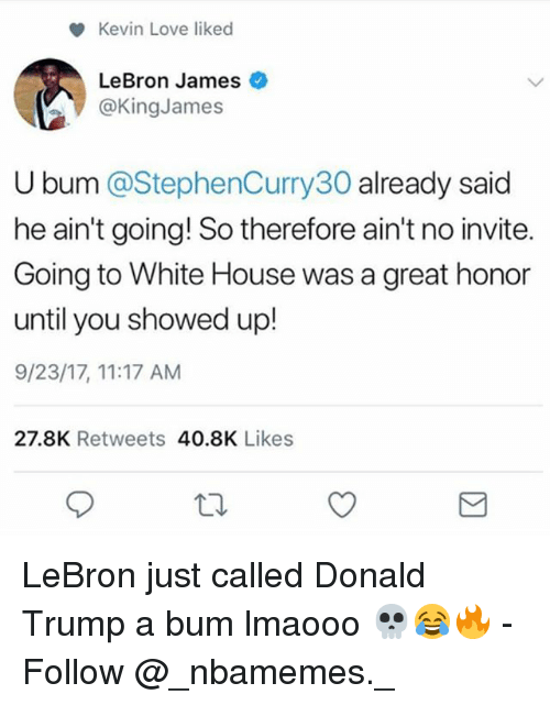 Donald Trump, Kevin Love, and LeBron James: Kevin Love liked  LeBron James  @KingJames  U bum @StephenCurry30 already said  he ain't going! So therefore ain't no invite.  Going to White House was a great honor  until you showed up!  9/23/17, 11:17 AM  27.8K Retweets 40.8K Likes LeBron just called Donald Trump a bum lmaooo 💀😂🔥 - Follow @_nbamemes._