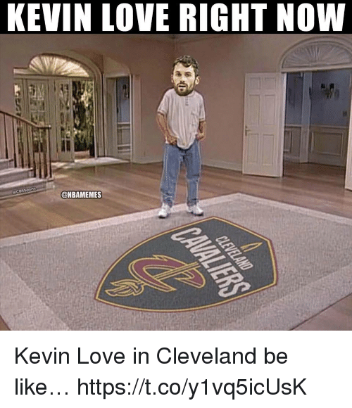 Be Like, Kevin Love, and Love: KEVIN LOVE RIGHT NOW  @NBAMEMES Kevin Love in Cleveland be like… https://t.co/y1vq5icUsK