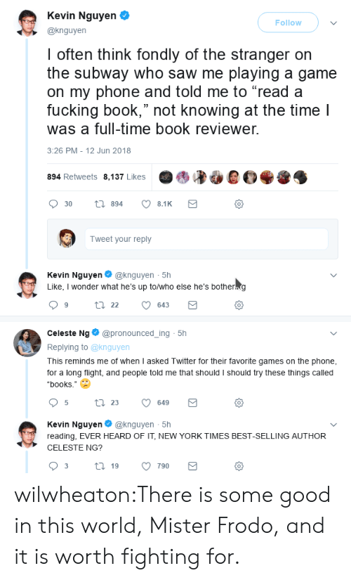 """the stranger: Kevin Nguyen  @knguyen  Follow  I often think fondly of the stranger orn  the subway who saw me playing a game  on my phone and told me to """"read a  fucking book,"""" not knowing at the time l  was a full-time book reviewer.  3:26 PM - 12 Jun 2018  894 Retweets 8,137 Likes  0  Tweet your reply  Kevin Nguyen@knguyen 5h  Like, I wonder what he's up to/who else he's botherng  0  Celeste Ng@pronounced_ing 5h  Replying to @knguyen  This reminds me of when I asked Twitter for their favorite games on the phone  for a long flight, and people told me that should I should try these things called  """"books.""""  0  Kevin Nguyen@knguyen 5h  reading, EVER HEARD OF IT, NEW YORK TIMES BEST-SELLING AUTHOR  CELESTE NG?  0 wilwheaton:There is some good in this world, Mister Frodo, and it is worth fighting for."""