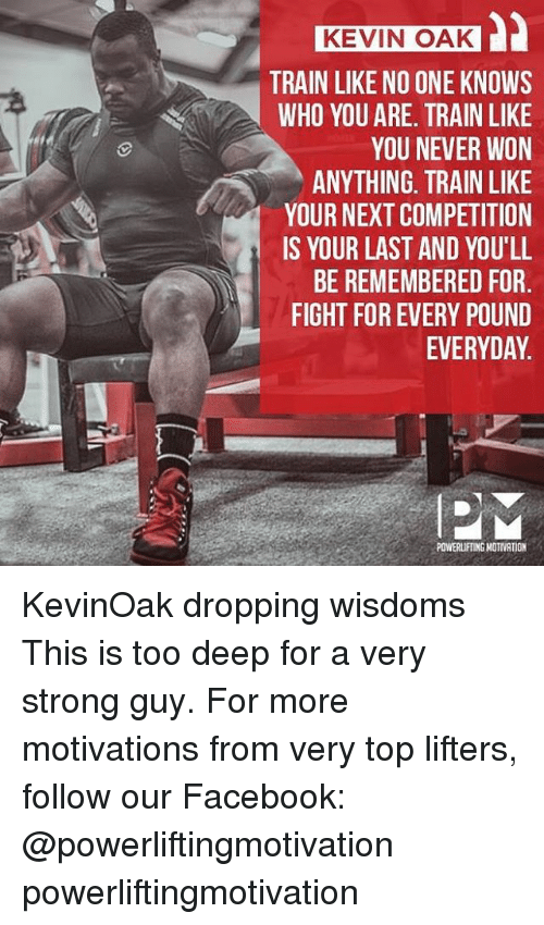 Powerlifting: KEVIN OAK  TRAIN LIKE NO ONE KNOWS  WHO YOU ARE. TRAIN LIKE  YOU NEVER WON  ANYTHING, TRAIN LIKE  YOUR NEXT COMPETITION  IS YOUR LAST AND YOU'LL  BE REMEMBERED FOR  FIGHT FOR EVERY POUND  EVERYDAY.  POWERLIFTING NOTIVATION KevinOak dropping wisdoms This is too deep for a very strong guy. For more motivations from very top lifters, follow our Facebook: @powerliftingmotivation powerliftingmotivation