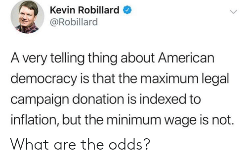 What Are The: Kevin Robillard  @Robillard  A very telling thing about American  democracy is that the maximum legal  campaign donation is indexed to  inflation, but the minimum wage is not. What are the odds?