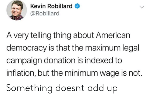 Maximum: Kevin Robillard  @Robillard  A very telling thing about American  democracy is that the maximum legal  campaign donation is indexed to  inflation, but the minimum wage is not. Something doesnt add up