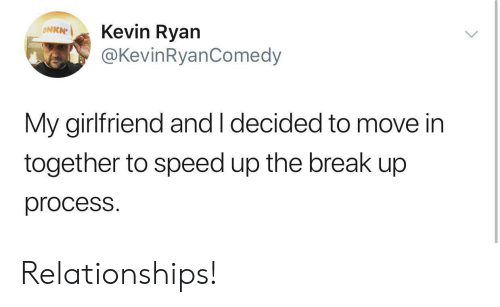 Relationships, Break, and Girlfriend: Kevin Ryan  @KevinRyanComedy  ΟNKN  My girlfriend and I decided to move in  together to speed up the break up  process. Relationships!