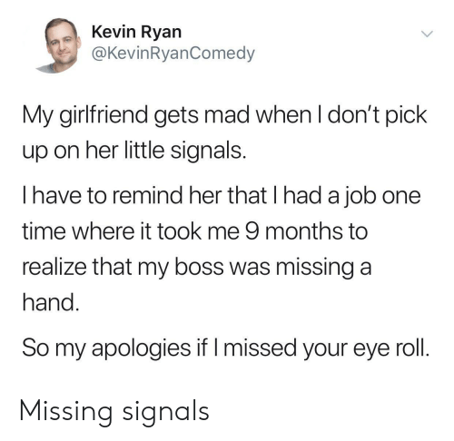 my boss: Kevin Ryan  @KevinRyanComedy  My girlfriend gets mad when l don't pick  up on her little signals  I have to remind her that I had a job one  time where it took me 9 months to  realize that my boss was missing a  hand  So my apologies if I missed your eye roll Missing signals