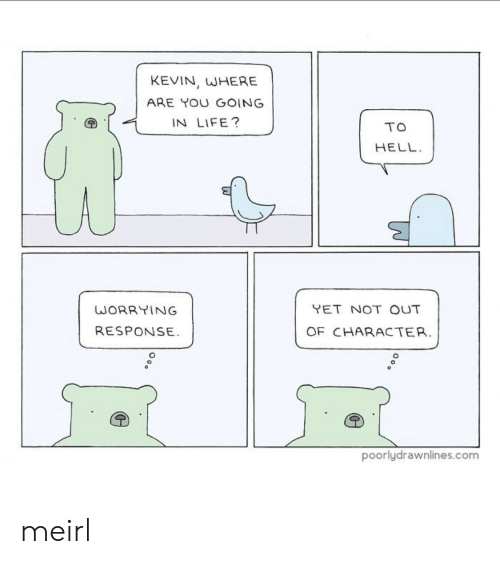 Life, Hell, and MeIRL: KEVIN, WHERE  ARE YOU GOING  IN LIFE?  TO  HELL  YET NOT OUT  WORRYING  RESPONSE  OF CHARACTER.  poorlydrawnlines.com meirl