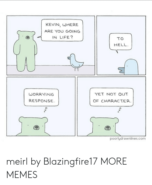 In Life: KEVIN, WHERE  ARE YOU GOING  IN LIFE?  TO  HELL  YET NOT OUT  WORRYING  RESPONSE  OF CHARACTER.  poorlydrawnlines.com meirl by Blazingfire17 MORE MEMES