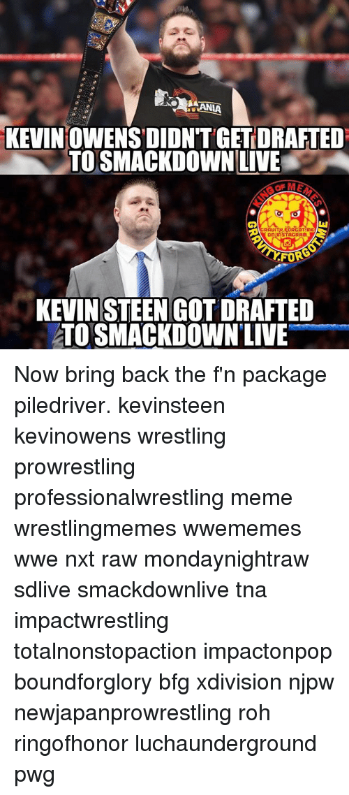 piledriver: KEVINOWENSDIONTGETDRAFTED  TO SMACKDOWN LIVE  GRAUITM FORGOT ME  on InSTAGRAm  FOR  KEVIN STEEN GOT DRAFTED  ATOSMACKDOWNLIVE Now bring back the f'n package piledriver. kevinsteen kevinowens wrestling prowrestling professionalwrestling meme wrestlingmemes wwememes wwe nxt raw mondaynightraw sdlive smackdownlive tna impactwrestling totalnonstopaction impactonpop boundforglory bfg xdivision njpw newjapanprowrestling roh ringofhonor luchaunderground pwg