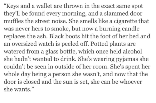 """Ash, Alcohol, and Black: Keys and a wallet are thrown in the exact same spot  they'll be found every morning, and a slammed door  muffles the street noise. She smells like a cigarette that  was never hers to smoke, but now a burning candle  replaces the ash. Black boots hit the foot of her bed and  an oversized watch is peeled off. Potted plants are  watered from a glass bottle, which once held alcohol  she hadn't wanted to drink. She's wearing pyjamas she  couldn't be seen in outside of her room. She's spent her  whole day being a person she wasn't, and now that the  door is closed and the sun is set, she can be whoever  she wants."""""""
