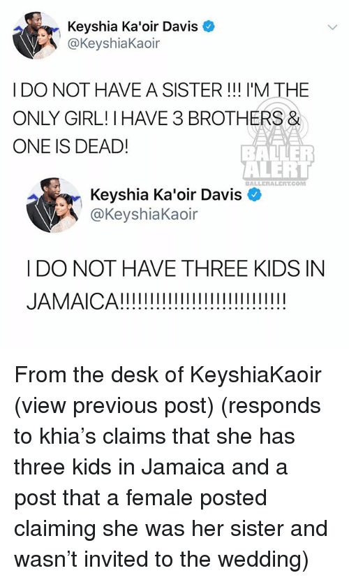 baller alert: Keyshia Ka'oir Davis  @KeyshiaKaoir  I DO NOT HAVE A SISTER! I'M THE  ONLY GIRL! I HAVE 3 BROTHERS&  ONE IS DEAD!  BALLER  ALERT  BALLERALERT.COM  Keyshia Ka'oir Davis  @KeyshiaKaoir  I DO NOT HAVE THREE KIDS IN From the desk of KeyshiaKaoir (view previous post) (responds to khia's claims that she has three kids in Jamaica and a post that a female posted claiming she was her sister and wasn't invited to the wedding)