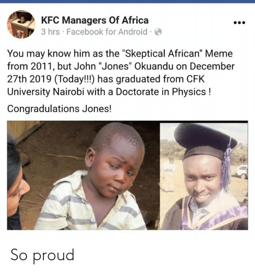 "kfc: KFC Managers Of Africa  3 hrs · Facebook for Android ·O  You may know him as the ""Skeptical African"" Meme  from 2011, but John ""Jones"" Okuandu on December  27th 2019 (Today!!!) has graduated from CFK  University Nairobi with a Doctorate in Physics !  Congradulations Jones! So proud"