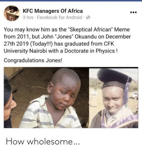 "Graduated: KFC Managers Of Africa  3 hrs · Facebook for Android -  You may know him as the ""Skeptical African"" Meme  from 2011, but John ""Jones"" Okuandu on December  27th 2019 (Today!!) has graduated from CFK  University Nairobi with a Doctorate in Physics !  Congradulations Jones! How wholesome…"