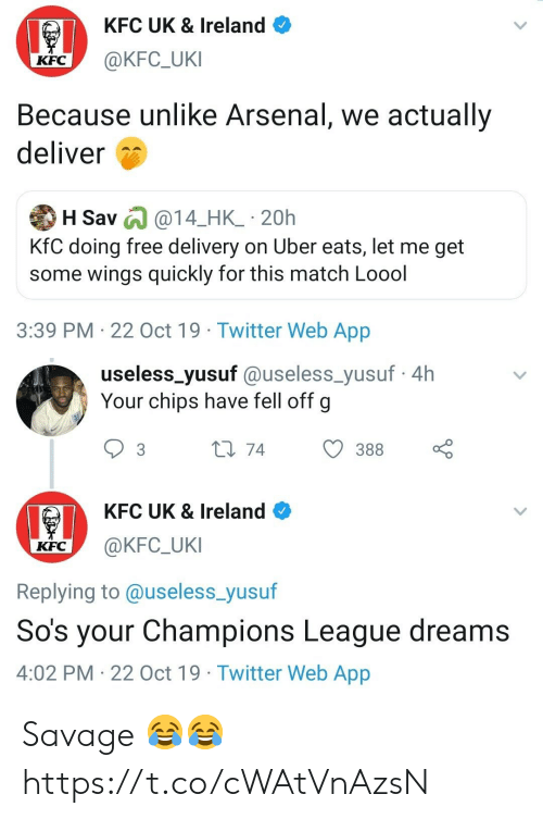 sos: KFC UK & Ireland  @KFC_UKI  KFC  Because unlike Arsenal, we actually  deliver  H Sav @14_HK_ 20h  KfC doing free delivery on Uber eats, let me get  some wings quickly for this match Loool  3:39 PM 22 Oct 19 Twitter Web App   useless_yusuf @useless_yusuf4h  Your chips have fell off g  L1 74  388  3  KFC UK & Ireland  @KFC_UKI  KFC  Replying to @useless_yusuf  So's your Champions League dreams  4:02 PM 22 Oct 19 Twitter Web App Savage 😂😂 https://t.co/cWAtVnAzsN