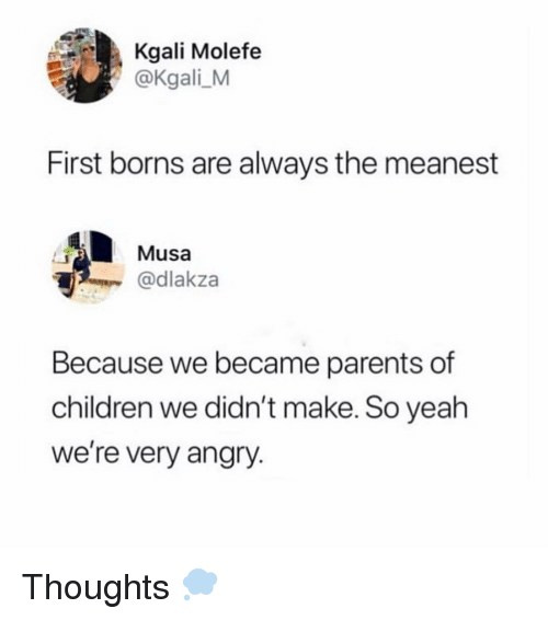 borns: Kgali Molefe  @Kgali_M  First borns are always the meanest  Musa  @dlakza  Because we became parents of  children we didn't make. So yeah  we're very angry. Thoughts 💭