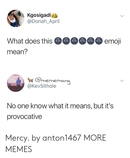 provocative: Kgosigadi  @Donah_April  What does this  mean?  emoj  mememar  @KevSithole  No one know what it means, but it's  provocative Mercy. by anton1467 MORE MEMES