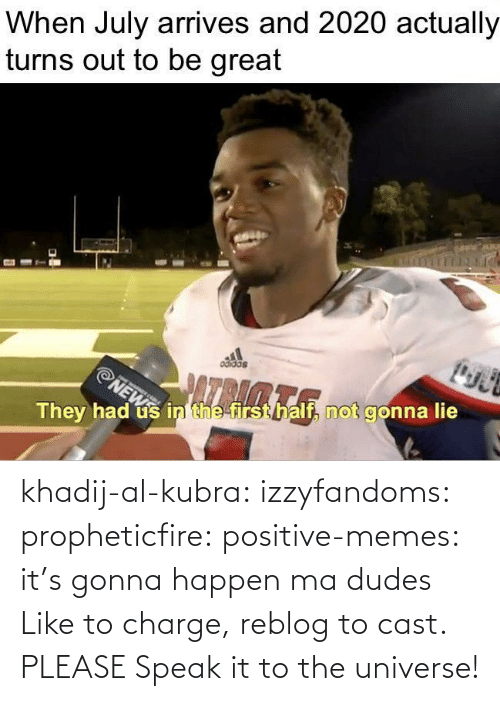 Reblog: khadij-al-kubra: izzyfandoms:  propheticfire:  positive-memes: it's gonna happen ma dudes Like to charge, reblog to cast.    PLEASE  Speak it to the universe!